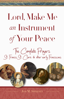 Image for Lord, Make Me An Instrument of Your Peace: The Complete Prayers of St. Francis and St. Clare, with Selections from Brother Juniper, St. Anthony of ... Other Early Franciscans (San Damiano Books)
