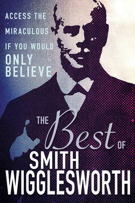 Image for The Best of Smith Wigglesworth: Access the Miraculous If You Would Only Believe