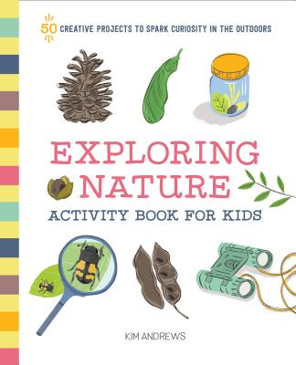 Image for Exploring Nature Activity Book for Kids: 50 Creative Projects to Spark Curiosity in the Outdoors