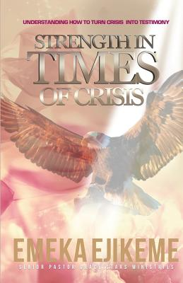 Strength in times of crisis: understanding how to trun your crisis into testimony, Ejikeme, Emeka