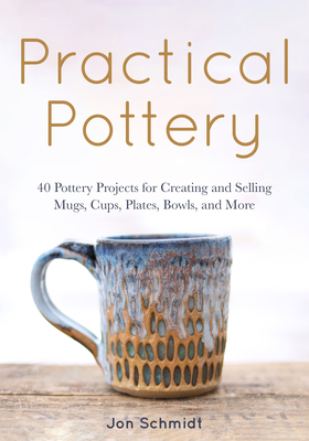 Image for Practical Pottery: 40 Pottery Projects for Creating and Selling Mugs, Cups, Plates, Bowls, and More (Arts and Crafts, Hobbies, Ceramics, Sculpting Technique)