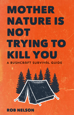 Image for Mother Nature is Not Trying to Kill You: A Wildlife & Bushcraft Survival Guide (Camping & Wilderness Skills)