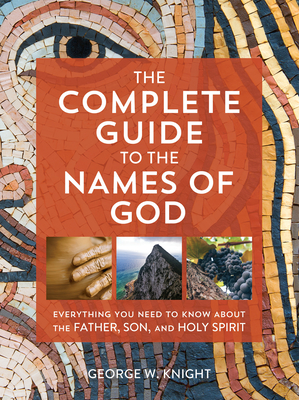 Image for The Complete Guide to the Names of God: Everything You Need to Know about the Father, Son, and Holy Spirit