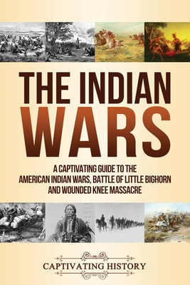 Image for The Indian Wars: A Captivating Guide to the American Indian Wars, Battle of Little Bighorn and Wounded Knee Massacre