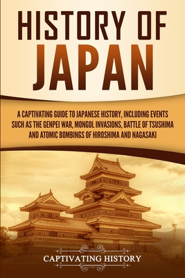 Image for History of Japan: A Captivating Guide to Japanese History, Including Events Such as the Genpei War, Mongol Invasions, Battle of Tsushima, and Atomic Bombings of Hiroshima and Nagasaki