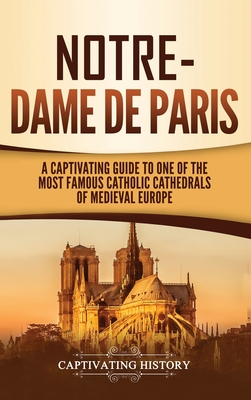 Image for Notre-Dame de Paris: A Captivating Guide to One of the Most Famous Catholic Cathedrals of Medieval Europe