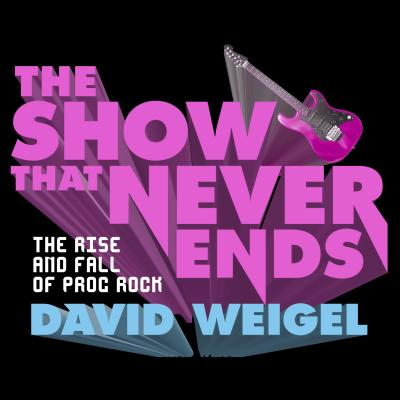 The Show That Never Ends: The Rise and Fall of Prog Rock, Weigel, David