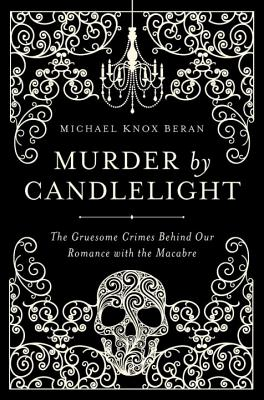 Image for Murder by Candlelight: The Gruesome Crimes Behind Our Romance with the Macabre