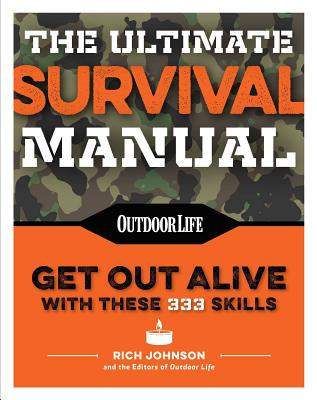 The Ultimate Survival Manual (Paperback Edition): 333 skills that will get you out alive (Outdoor Life), Johnson, Rich