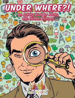 Under Where?! An Activity Book for Adults with Hidden Pictures, Books, Activity Attic