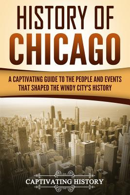 Image for History of Chicago: A Captivating Guide to the People and Events that Shaped the Windy City's History