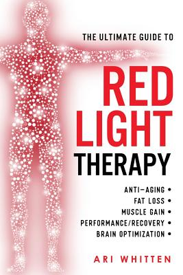 Image for The Ultimate Guide To Red Light Therapy: How to Use Red and Near-Infrared Light Therapy for Anti-Aging, Fat Loss, Muscle Gain, Performance Enhancement, and Brain Optimization