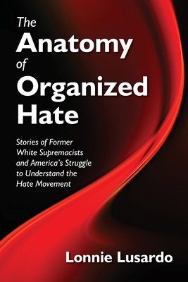 Image for The Anatomy of Organized Hate: Stories of Former White Supremacists and America's Struggle to understand the Hate Movement