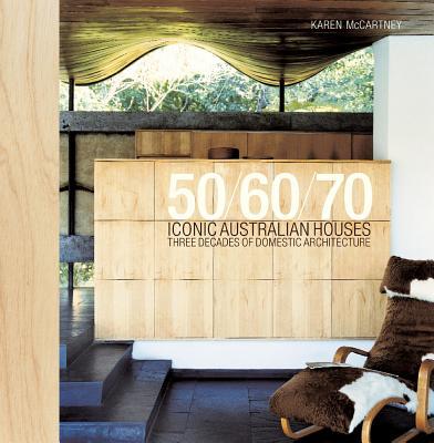 50/60/70 Iconic Australian Houses: Three Decades of Domestic Architecture, Karen McCartney