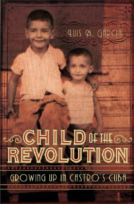 Child of the Revolution: Growing up in Castro's Cuba, Garcia, Luis M.