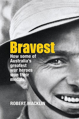 Image for Bravest: How Some of Australia's Greatest War Heroes Won Their Medals