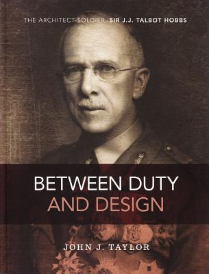 Image for Between Duty and Design: The Architect-Soldier Sir J.J. Talbot Hobbs