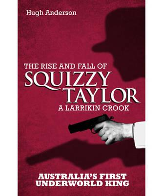 Image for Squizzy Taylor: The Rise and Fall of a Larrikin Crook