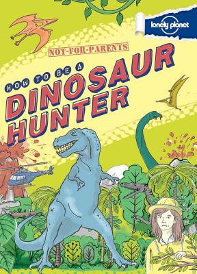 Not For Parents How to be a Dinosaur Hunter: Everything You Ever Wanted to Know (Lonely Planet Kids), Lonely Planet Kids
