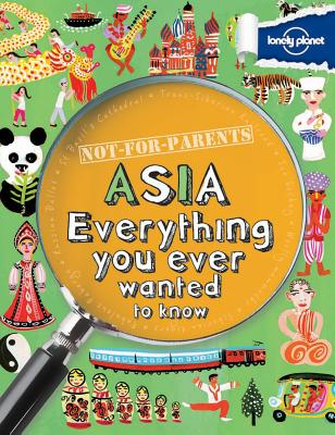 Not For Parents Asia: Everything You Ever Wanted to Know (Lonely Planet Kids), Lonely Planet Kids