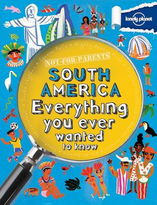 Not For Parents South America: Everything You Ever Wanted to Know (Lonely Planet Kids), Lonely Planet Kids