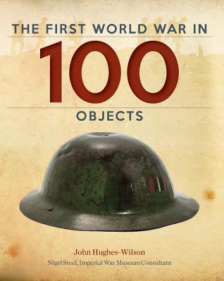 The First World War in 100 Objects, John Hughes-Wilson