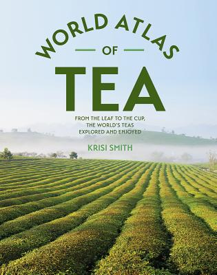 The World Atlas of Tea: From the Leaf to the Cup, the World's Teas Explored and Enjoyed, Krisi Smith