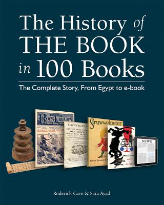 The History of the Book in 100 Books: The Complete Story, From Egypt to e-book, Roderick Cave, Sara Ayad