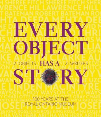Image for Every Object Has a Story:  Extraordinary Canadians Celebrate The Royal Ontario Museum