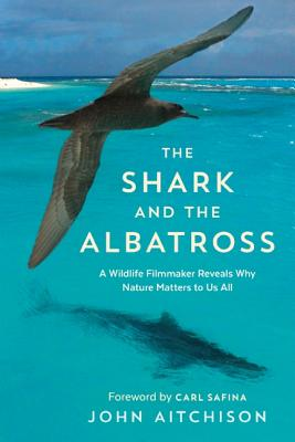 Image for Shark and the Albatross: A Wildlife Filmmaker Reveals Why Nature Matters to Us All, The