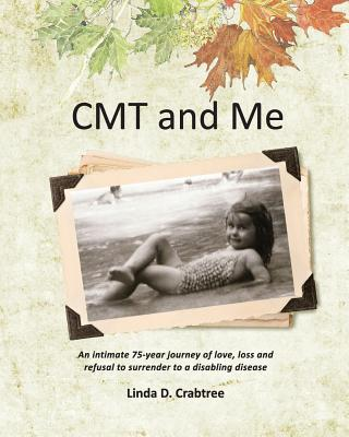 CMT and Me: An intimate 75-year journey of love, loss and refusal to surrender to a disabling disease, Crabtree, Linda D.