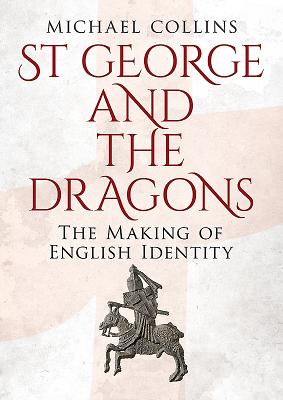 St George and the Dragons: The Making of English Identity, Michael Collins