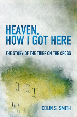 Image for Heaven, How I Got Here: The Story of the Thief on the Cross