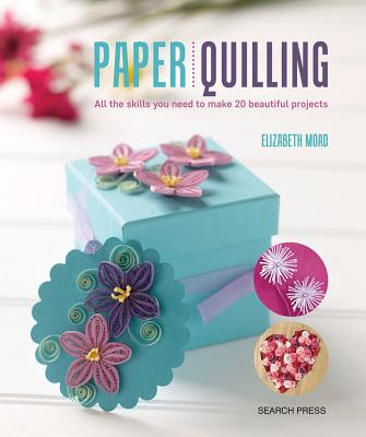 Paper Quilling: All the skills you need to make 20 beautiful projects, Elizabeth Moad