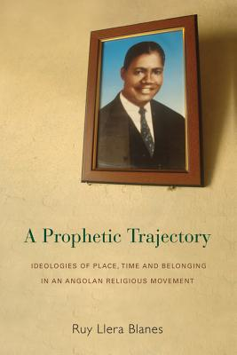 A Prophetic Trajectory: Ideologies of Place, Time and Belonging in an Angolan Religious Movement, Blanes, Ruy Llera