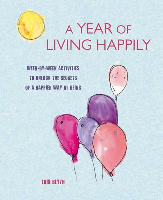 A Year of Living Happily: Week-by-week activities to unlock the secrets of a happier way of being, Blyth, Lois