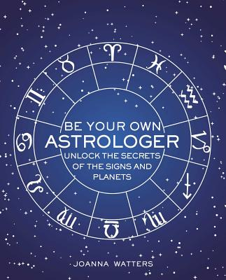 Image for Be Your Own Astrologer: A step-by-step guide to unlocking the secrets of the signs and planets