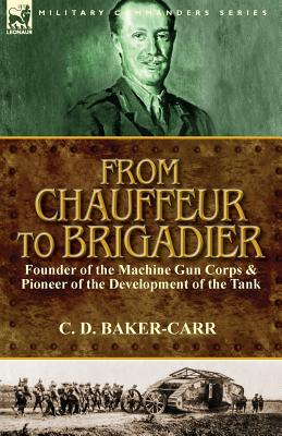 From Chauffeur to Brigadier-Founder of the Machine Gun Corps & Pioneer of the Development of the Tank, Baker-Carr, C. D.