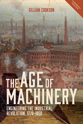 The Age of Machinery: Engineering the Industrial Revolution, 1770-1850 (People, Markets, Goods: Economies and Societies in History), Gillian Cookson