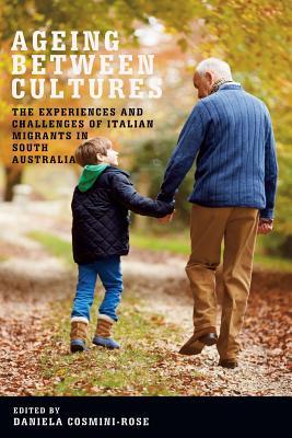 Ageing Between Cultures: The Experiences and Challenges of Italian Migrants in South Australia (Troubador Italian Studies), Cosmini_Rose, Daniela