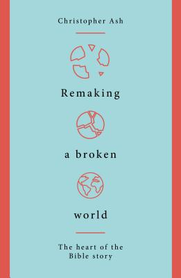 Image for Remaking a Broken World: The Heart of the Bible Story