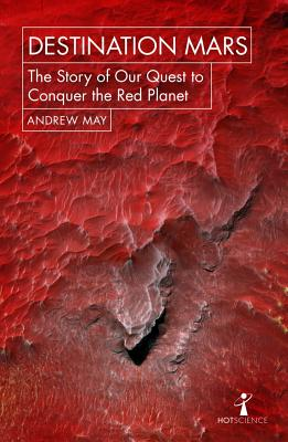 Destination Mars: The Story of Our Quest to Conquer the Red Planet (Hot Science), May, Andrew