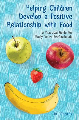 Helping Children Develop a Positive Relationship with Food: A Practical Guide for Early Years Professionals, Cormack, Jo