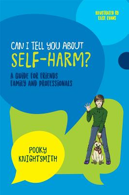 Can I Tell You About Self-Harm?: A Guide for Friends, Family and Professionals, Knightsmith, Pooky