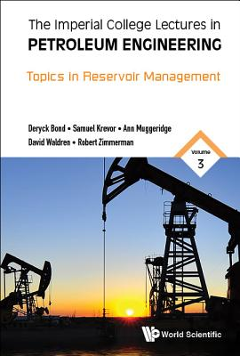 The Imperial College Lectures in Petroleum Engineering - Volume 3: Topics in Reservoir Management, Deryck Bond; Sam Krevor; Ann Muggeridge; David Waldren; Robert Zimmerman