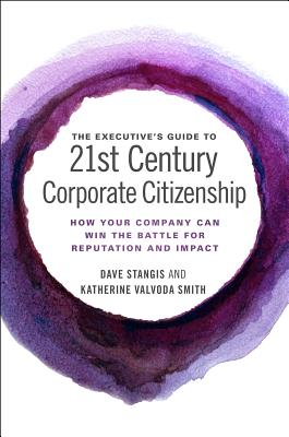 The Executive's Guide to 21st Century Corporate Citizenship: How your Company Can Win the Battle for Reputation and Impact, Dave Stangis; Katherine Valvoda Smith