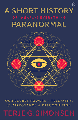 Image for A Short History of (Nearly) Everything Paranormal: Our Secret Powers Telepathy, Clairvoyance & Precognition