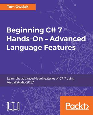 Beginning C# 7 Hands-On - Advanced Language Features: Learn the advanced-level features of C# 7 using Visual Studio 2017, Owsiak, Tom