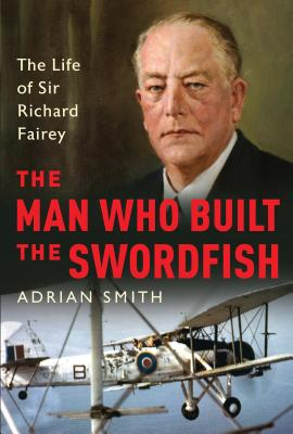 Image for The Man Who Built the Swordfish: The Life of Sir Richard Fairey
