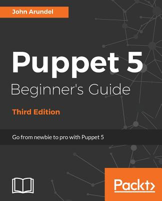 Puppet 5 Beginner's Guide - Third Edition: Go from newbie to pro with Puppet 5, Arundel, John